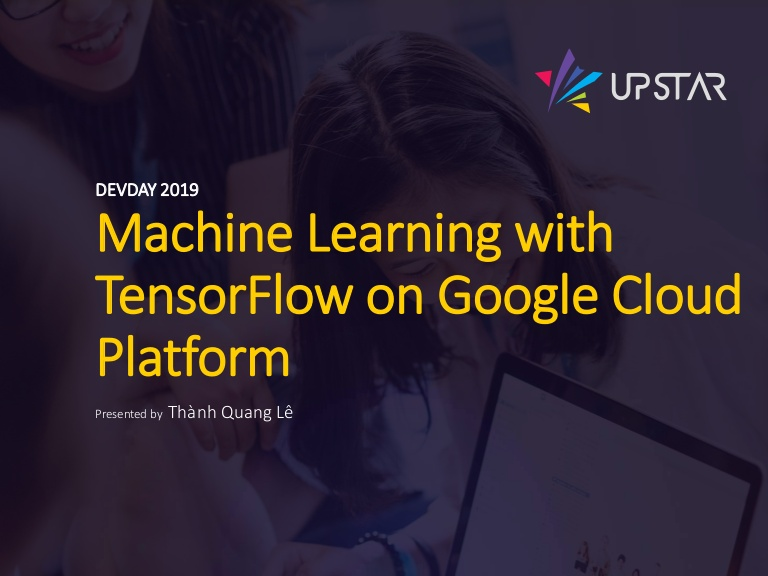 [DevDay2019] Hands-on Machine Learning on Google Cloud Platform - By Thanh Le, Senior Software Engineer at Upstar Labs